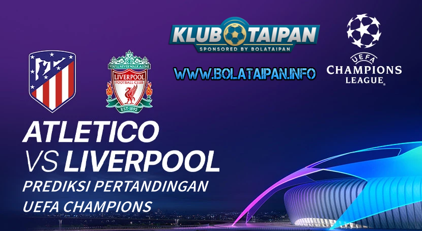 Prediksi Atletico Madrid Vs Liverpool : Piala UEFA Champions League